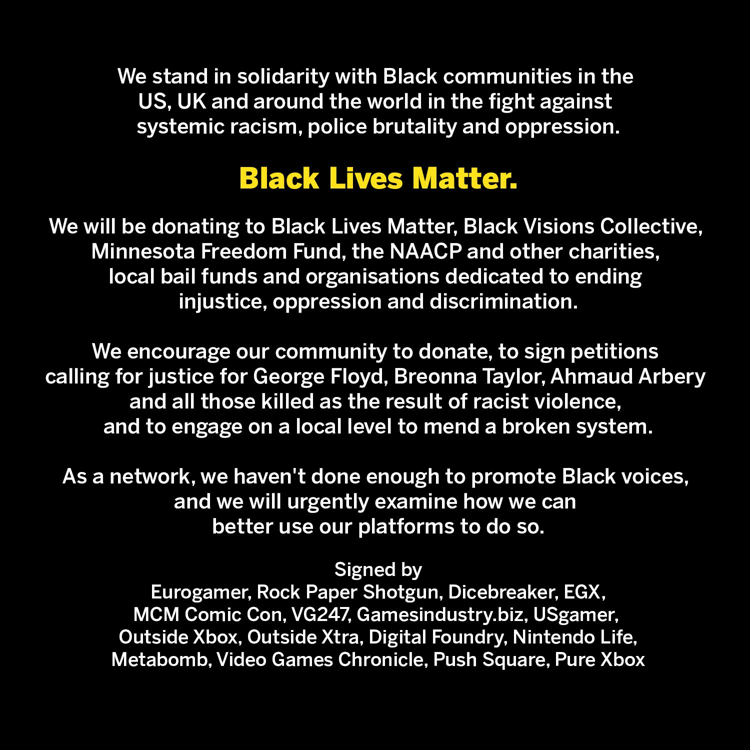 We stand in solidarity with Black communities in the US, UK and around the world in the fight against systemic racism, police brutality and oppression.  Black Lives Matter.  We will be donating to Black Lives Matter, Black Visions Collective, Minnesota Freedom Fund, the NAACP and other charities, local bail funds and organisations dedicated to ending injustice, oppression and discrimination. We encourage our community to donate, to sign petitions calling for justice for George Floyd, Breonna Taylor, Ahmaud Arbery and all those killed as the result of racist violence, and to engage on a local level to mend a broken system.  As a network, we haven't done enough to promote Black voices, and we will urgently examine how we can better use our platforms to do so.  Signed by Eurogamer, USGamer, Dicebreaker, Rock Paper Shotgun, Outside Xbox, Outside Xtra, Cosplay Central, Metabomb, GI.biz, VG247, Digital Foundry, Nintendo Life, Push Square, Pure Xbox, MCM Comic Con.