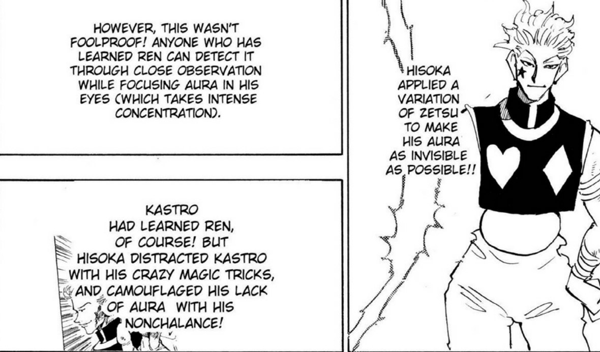 Three panels from the manga Hunter X Hunter, which read, in order 'Hisoka applied a variation of zetzu to make his aura as invisible as possible!!'; 'However, this wasn't foolproof! Anyone who has learned ren can detect it through close observation while focusing aura in his eyes (which takes intense concentration).'; 'Kastro had learned ren, of course! But Hisoka distracted Kastro with his crazy magic tricks, and camouflaged his lack of aura with his nonchalance!'