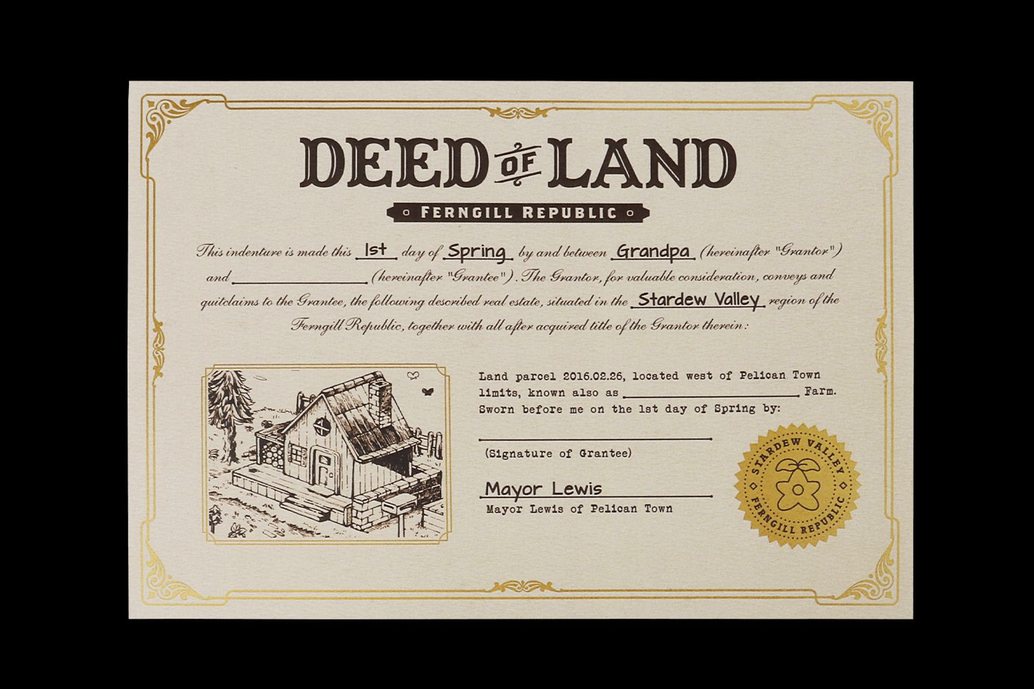 A document from the Stardew Valley physical edition  - The Deed of Land. It has gold foil edging and a gold foil stamp in the bottom right corner. It reads 'This indenture is made this 1st day of Spring by and between Grandpa (hereinafter 'Grantor') and - followed by a blank space for your name - (hereinafter 'Grantee'). The Grantor, for valuable consideration, conveys and quitclaims to the Grantee, the following described real estate situated in the Stardew Valley region of the Ferngill Republic, together with all after acquired title of the Grantor therein: Land parcel 2016.02.26 located west of Pelican Town limits, know also as - blank space for farm name. Sworn before me on the 1st day of Spring'. It is signed by Mayor Lewis.