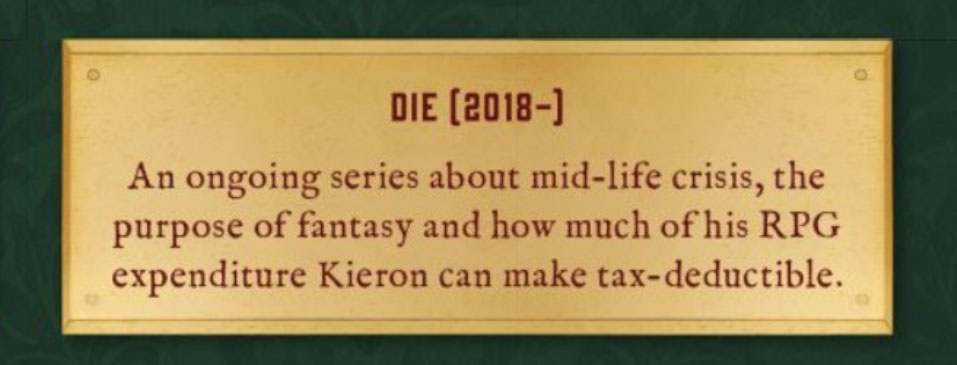 A nameplate for the comic DIE, reading 'An ongoing series about mid-life crisis, the purpose of fantasy and how much of his RPG expenditure Kieron can make tax-deductible'