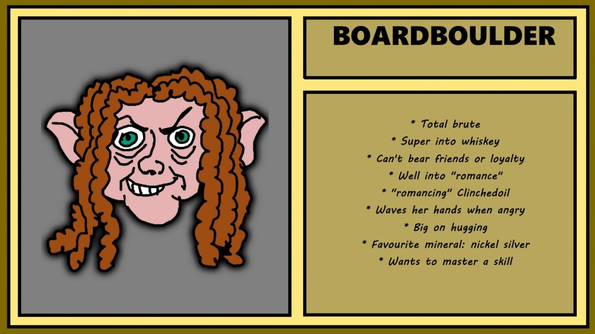 Biographical information for a cantankerous-looking, dreadlocked dwarven woman called Boardboulder. She has a sneer that suggests she wants to break into a tortoise sanctuary and force every reptile in there to smoke a pack of marlboro reds. Boardboulder is a 'total brute' who is well into whiskey, and, despite not being able to bear loyalty or friends, is super into hugging.
