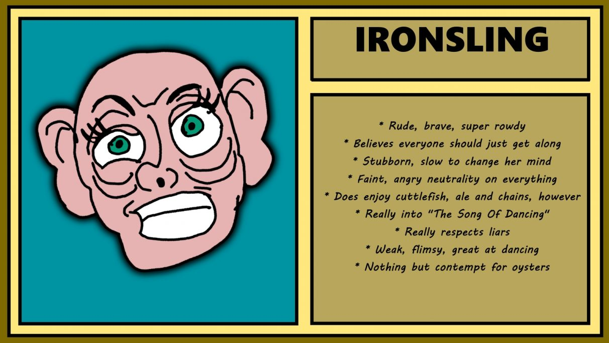 Biographical information for a really hard-looking dwarven woman called Ironsling. She has vast ears, and an expression that suggests she reckons a door just accused her of having an arse for a heart. Rude, brave and rowdy, Ironsling believes everyone should just get along. Apart from, presumably, oysters, which she has nothing but contempt for.