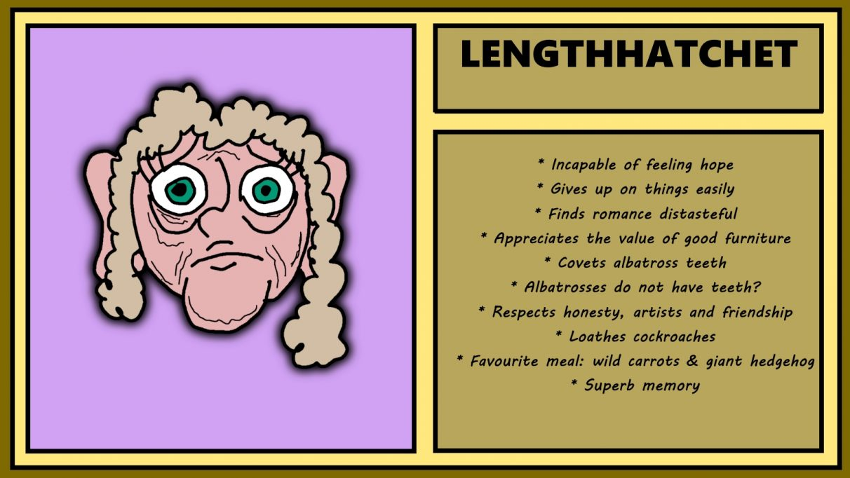 Biographical information for an abjectly sad-looking dwarven woman called Lengthhatchet. She has faded tan hair, wrinkled skin, and looks like someone's just microwaved her only possession and laughed the whole time. She is incapable of feeling hope, yet craves albatross teeth despite the fact that albatross do not have teeth. Which tells you all you need to know tbh.