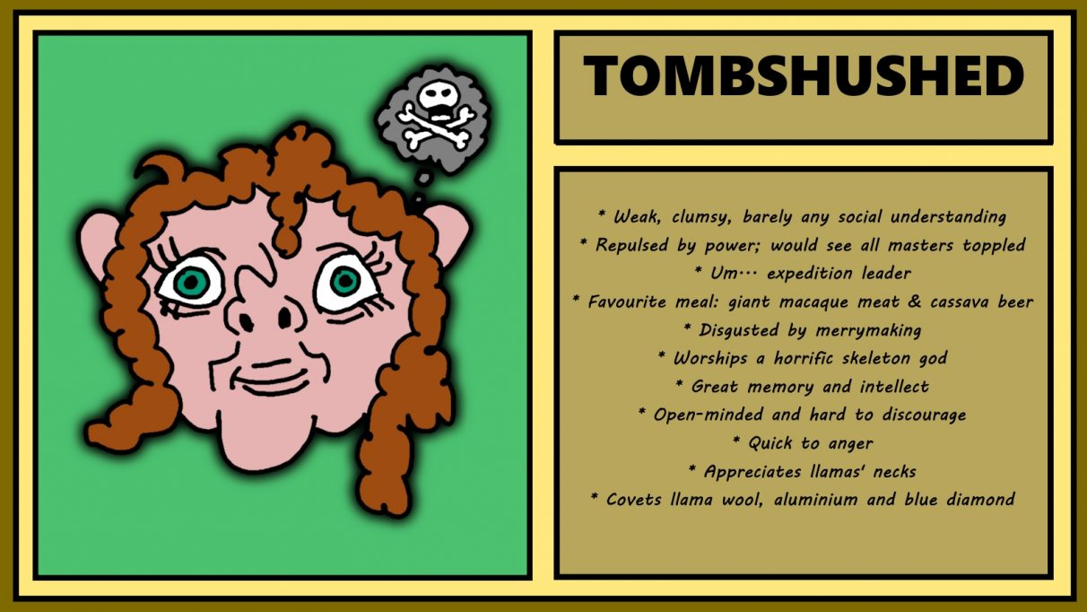 Biographical information for a wavy-haired, deceptively friendly looking dwarf called Tombshushed. She has an extremely upturned nose, staring, wide-set eyes, and a mess of mid-length wavy hair. She is thinking about death and bones. She is weak, clumsy, has barely any social understanding, and is repulsed by power and would see all masters toppled. She is expedition leader.