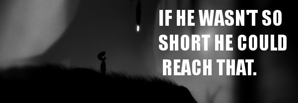 I'm going to play Limbo sober one day. I'll probably like it more.