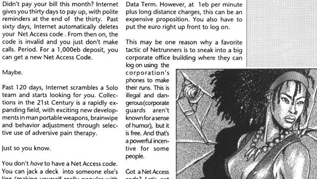 "Sometimes Cyberpunk 2020 predicted the future accurately. For instance: ""The phone of the future is mobile and cordless, allowing the cyberpunk on the go to talk from his car, office, or even on the streets."" However, it then explained that those phones would be the size of walkie-talkies. It also suggested that to compete with TV, newspapers would rely on fax, ""the letterwriting mode of the future""."