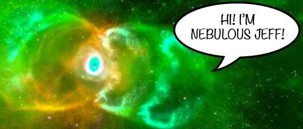 He's Nebulous Jeff! Nebulous Jeff! Full of stellar entities, he's Nebulous Jeff!